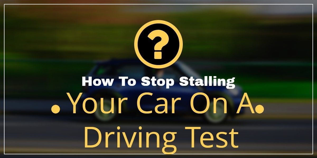 How To Stop Stalling Your Car On A Driving Test